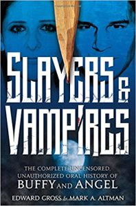Slayers & Vampires: The Complete Uncensored, Unauthorized Oral History of Buffy & Angel by Edward Gross and Mark A. Altman