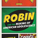 Robin and the Making of American Adolescence by Lauren R. O'Connor